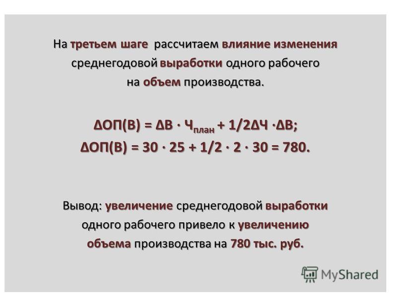 На третьем шаге рассчитаем влияние изменения среднегодовой выработки одного рабочего на объем производства. ΔОП(В) = ΔВ · Ч план + 1/2ΔЧ ·ΔВ; ΔОП(В) = 30 · 25 + 1/2 · 2 · 30 = 780. Вывод: увеличение среднегодовой выработки одного рабочего привело к у