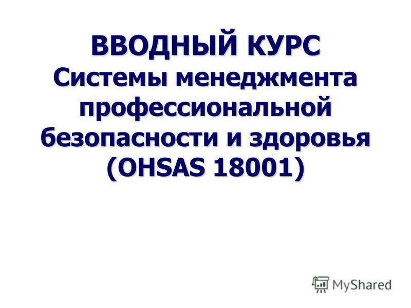 ВВОДНЫЙ КУРС Системы менеджмента профессиональной безопасности и здоровья (OHSAS 18001) ВВОДНЫЙ КУРС Системы менеджмента профессиональной безопасности и здоровья (OHSAS 18001) 1
