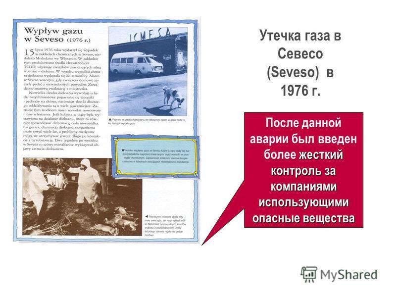 Утечка газа в Севесо (Seveso) в 1976 г. жесткий контроль за компаниями использующими опасные вещества После данной аварии был введен более жесткий контроль за компаниями использующими опасные вещества