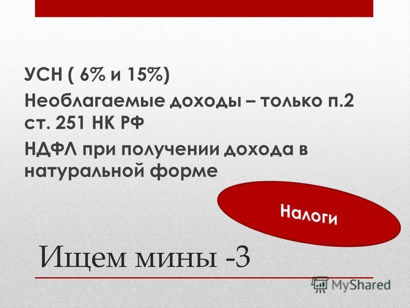 УСН ( 6% и 15%) Необлагаемые доходы – только п.2 ст. 251 НК РФ НДФЛ при получении дохода в натуральной форме Ищем мины -3