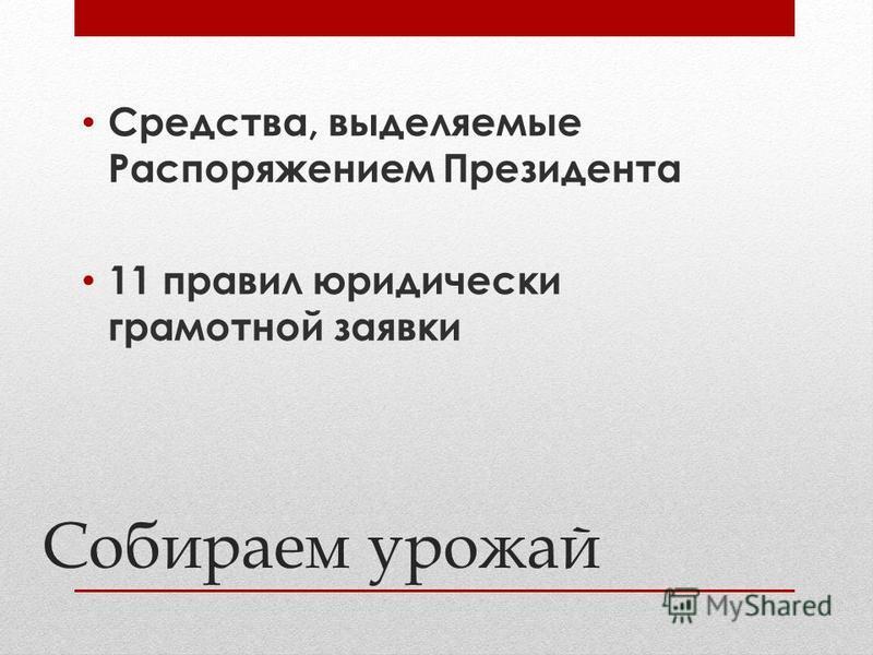 Собираем урожай Средства, выделяемые Распоряжением Президента 11 правил юридически грамотной заявки