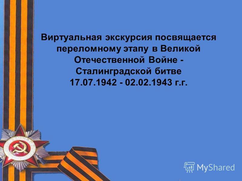 Виртуальная экскурсия посвящается переломному этапу в Великой Отечественной Войне - Сталинградской битве 17.07.1942 - 02.02.1943 г.г.