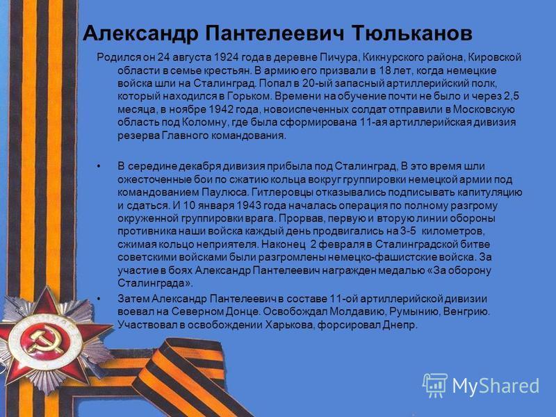 Александр Пантелеевич Тюльканов Родился он 24 августа 1924 года в деревне Пичура, Кикнурского района, Кировской области в семье крестьян. В армию его призвали в 18 лет, когда немецкие войска шли на Сталинград. Попал в 20-ый запасный артиллерийский по