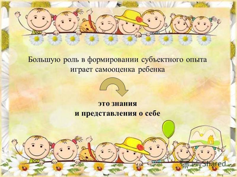 Большую роль в формировании субъектного опыта играет самооценка ребенка это знания и представления о себе