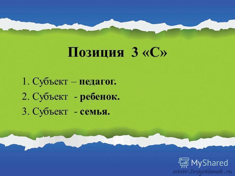 Позиция 3 «С» 1. Субъект – педагог. 2. Субъект - ребенок. 3. Субъект - семья.