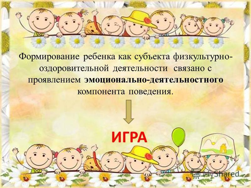 Формирование ребенка как субъекта физкультурно- оздоровительной деятельности связано с проявлением эмоционально-деятельностного компонента поведения. ИГРА