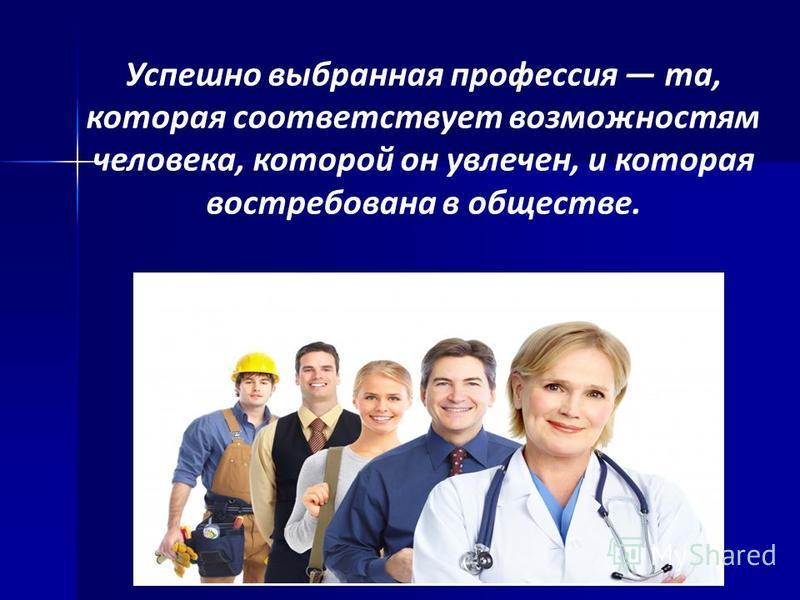 Успешно выбранная профессия та, которая соответствует возможностям человека, которой он увлечен, и которая востребована в обществе.