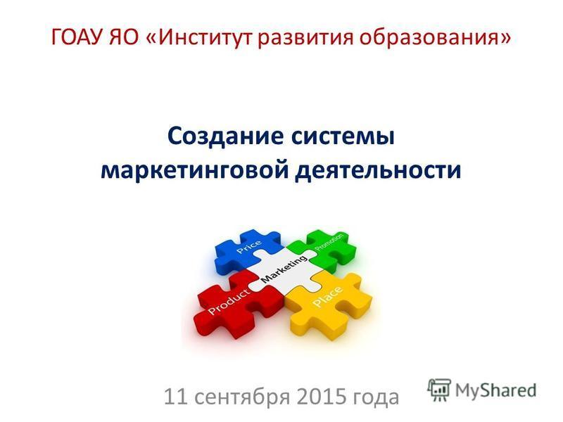 ГОАУ ЯО «Институт развития образования» 11 сентября 2015 года Создание системы маркетинговой деятельности