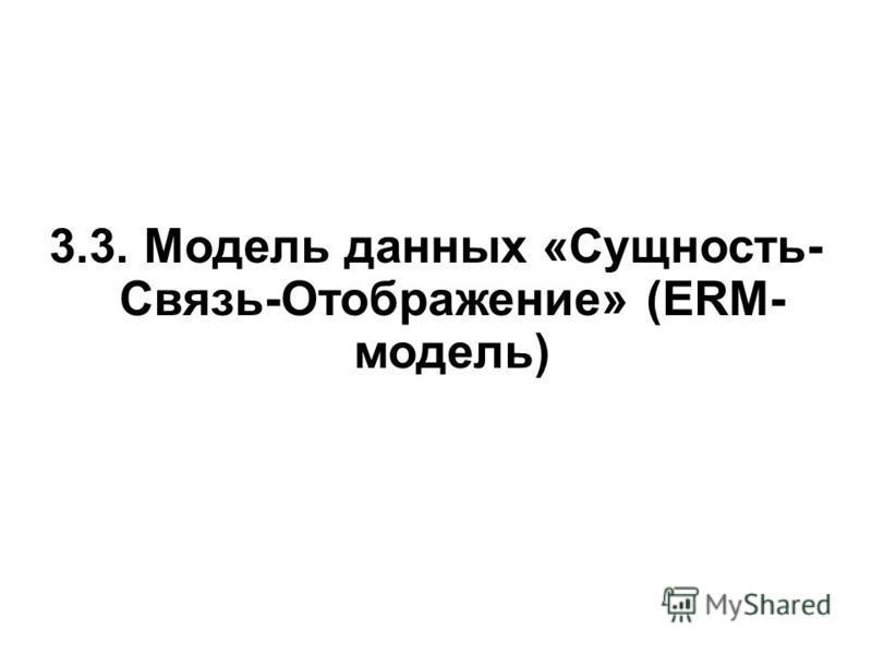 3.3. Модель данных «Сущность- Связь-Отображение» (ERM- модель)