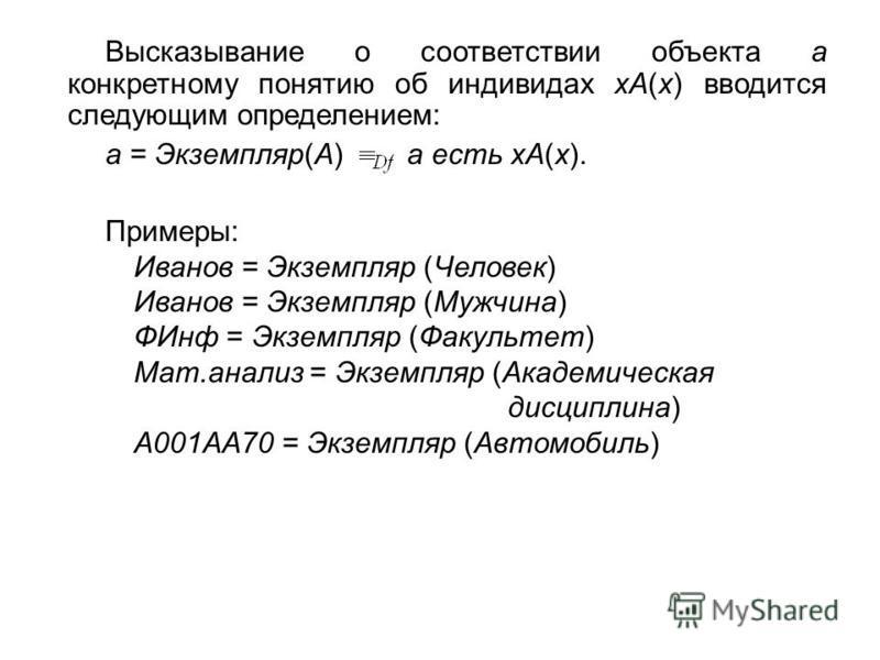 Высказывание о соответствии объекта a конкретному понятию об индивидах xA(x) вводится следующим определением: a = Экземпляр(A) a есть xA(x). Примеры: Иванов = Экземпляр (Человек) Иванов = Экземпляр (Мужчина) ФИнф = Экземпляр (Факультет) Мат.анализ =