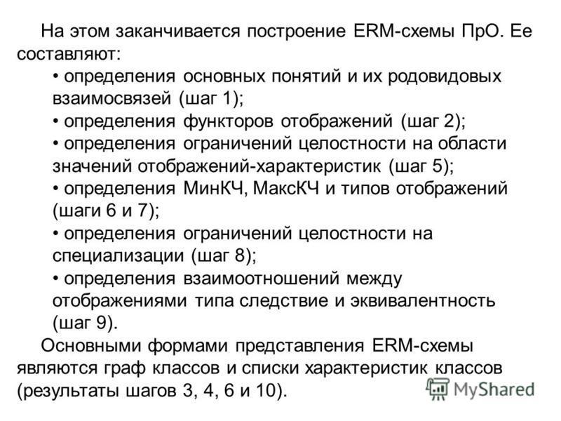 На этом заканчивается построение ERМ-схемы ПрО. Ее составляют: определения основных понятий и их родовидовых взаимосвязей (шаг 1); определения функторов отображений (шаг 2); определения ограничений целостности на области значений отображений-характер