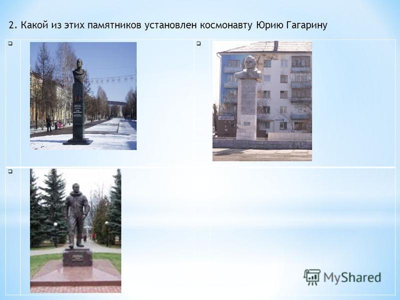 2. Какой из этих памятников установлен космонавту Юрию Гагарину