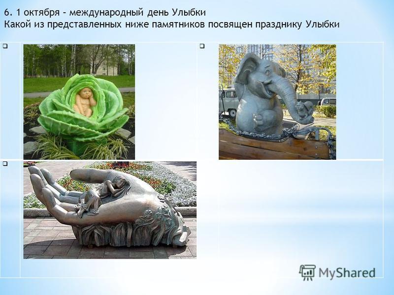 6. 1 октября – международный день Улыбки Какой из представленных ниже памятников посвящен празднику Улыбки