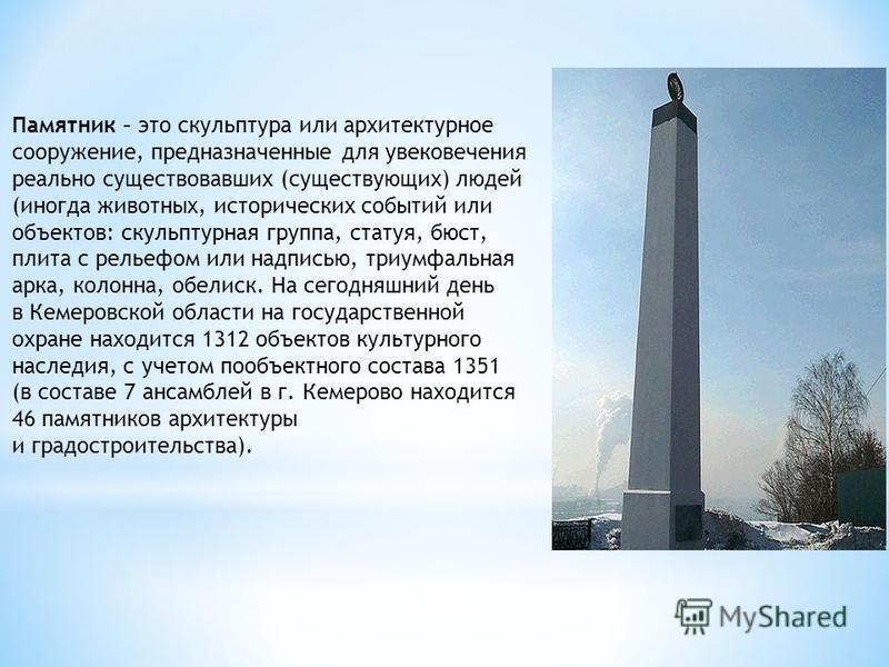 Памятник – это скульптура или архитектурное сооружение, предназначенные для увековечения реально существовавших (существующих) людей (иногда животных, исторических событий или объектов: скульптурная группа, статуя, бюст, плита с рельефом или надписью