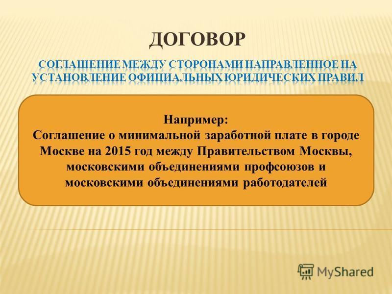 ДОГОВОР Например: Соглашение о минимальной заработной плате в городе Москве на 2015 год между Правительством Москвы, московскими объединениями профсоюзов и московскими объединениями работодателей