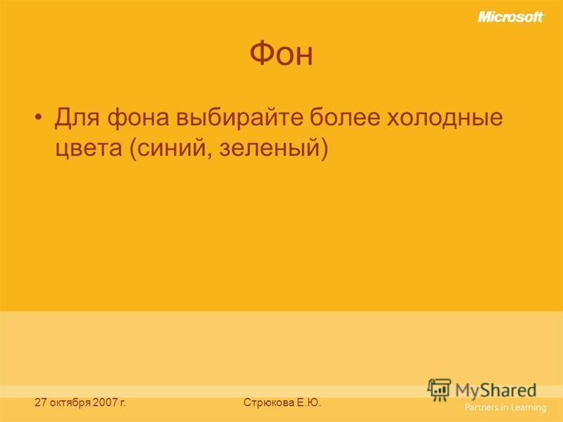 27 октября 2007 г.Стрюкова Е.Ю. Фон Для фона выбирайте более холодные цвета (синий, зеленый)