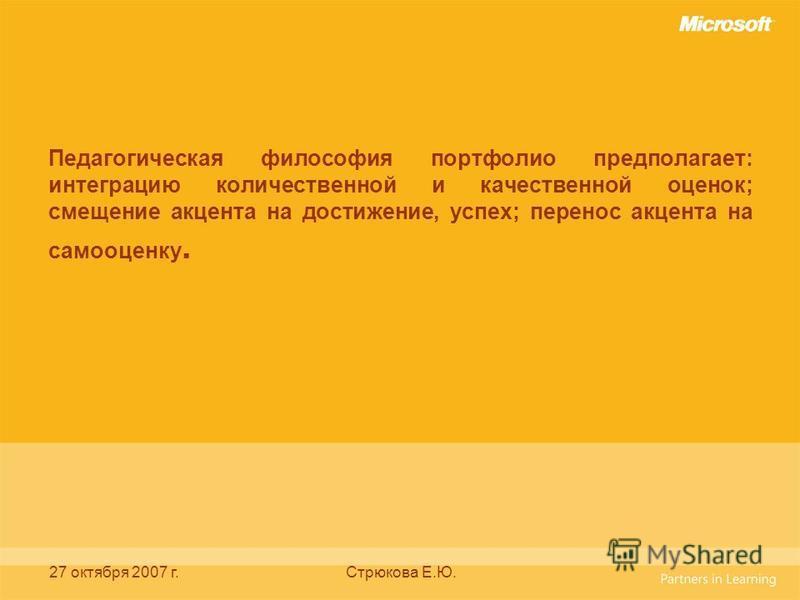 27 октября 2007 г.Стрюкова Е.Ю. Педагогическая философия портфолио предполагает: интеграцию количественной и качественной оценок; смещение акцента на достижение, успех; перенос акцента на самооценку.