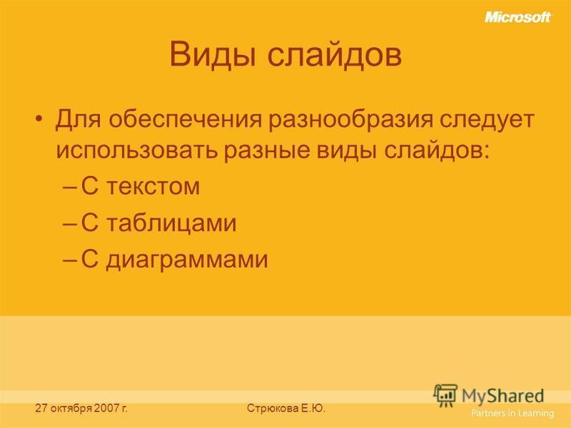 27 октября 2007 г.Стрюкова Е.Ю. Виды слайдов Для обеспечения разнообразия следует использовать разные виды слайдов: –С текстом –С таблицами –С диаграммами