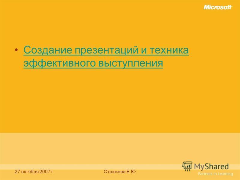 27 октября 2007 г.Стрюкова Е.Ю. Создание презентаций и техника эффективного выступления Создание презентаций и техника эффективного выступления