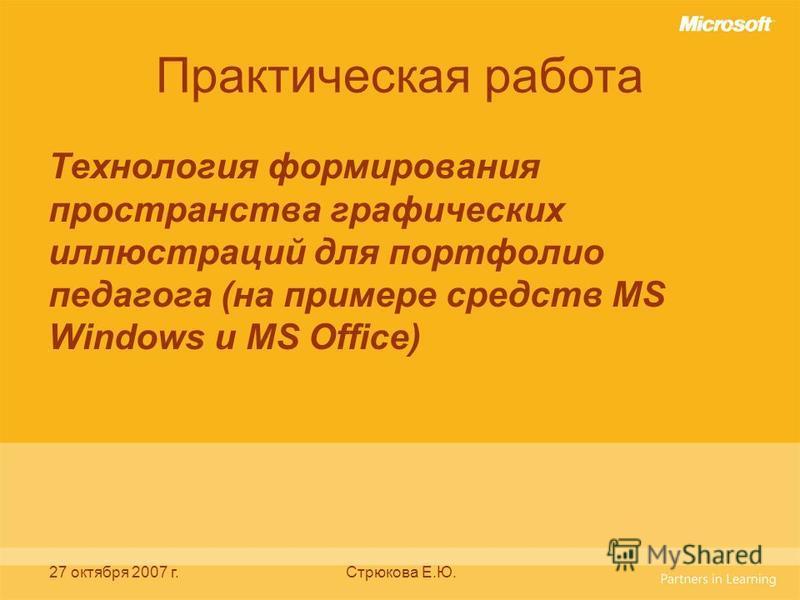 27 октября 2007 г.Стрюкова Е.Ю. Практическая работа Технология формирования пространства графических иллюстраций для портфолио педагога (на примере средств MS Windows и MS Office)
