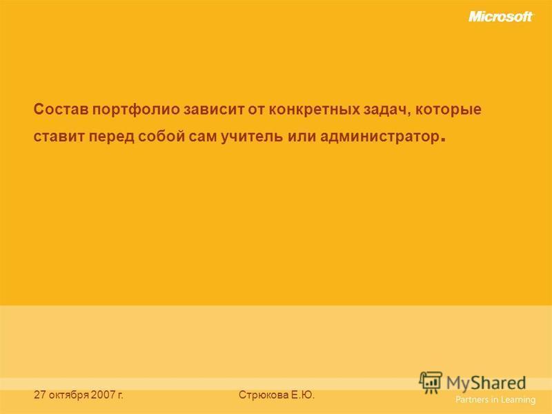 27 октября 2007 г.Стрюкова Е.Ю. Состав портфолио зависит от конкретных задач, которые ставит перед собой сам учитель или администратор.
