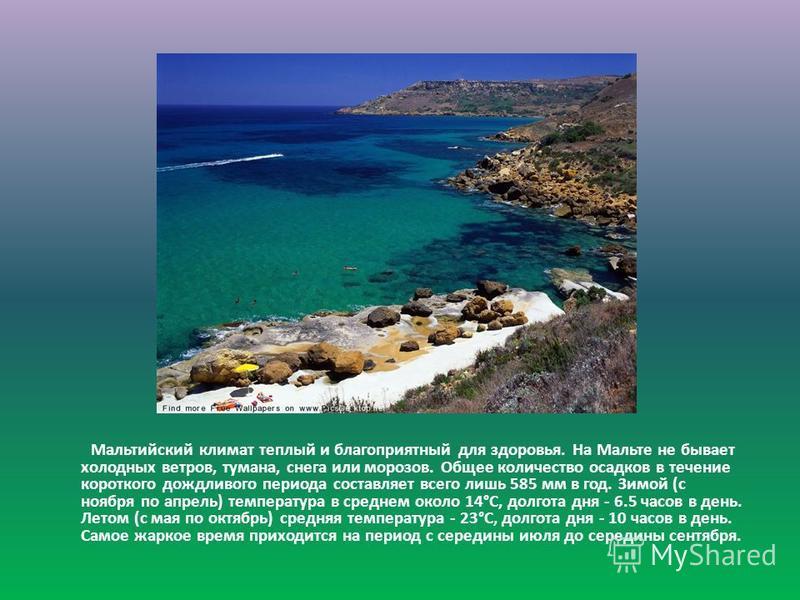Мальтийский климат теплый и благоприятный для здоровья. На Мальте не бывает холодных ветров, тумана, снега или морозов. Общее количество осадков в течение короткого дождливого периода составляет всего лишь 585 мм в год. Зимой (с ноября по апрель) тем