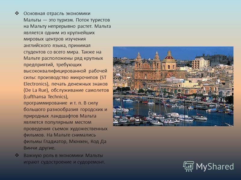 Основная отрасль экономики Мальты это туризм. Поток туристов на Мальту непрерывно растет. Мальта является одним из крупнейших мировых центров изучения английского языка, принимая студентов со всего мира. Также на Мальте расположены ряд крупных предпр