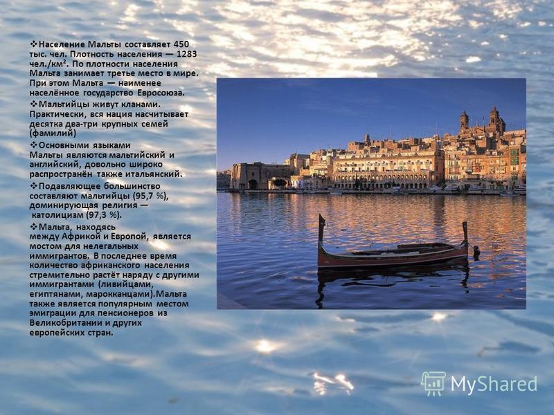 Население Мальты составляет 450 тыс. чел. Плотность населения 1283 чел./км². По плотности населения Мальта занимает третье место в мире. При этом Мальта наименее населённое государство Евросоюза. Мальтийцы живут кланами. Практически, вся нация насчит