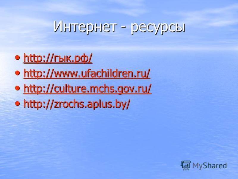 Интернет - ресурсы http://гык.рф/ http://гык.рф/ http://гык.рф/ http://www.ufachildren.ru/ http://www.ufachildren.ru/ http://www.ufachildren.ru/ http://culture.mchs.gov.ru/ http://culture.mchs.gov.ru/ http://culture.mchs.gov.ru/ http://zrochs.aplus.b
