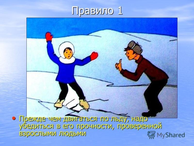 Правило 1 Прежде чем двигаться по льду, надо убедиться в его прочности, проверенной взрослыми людьми Прежде чем двигаться по льду, надо убедиться в его прочности, проверенной взрослыми людьми
