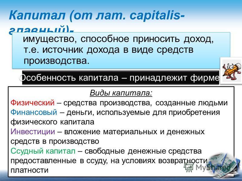 Капитал (от лат. capitalis- главный)- имущество, способное приносить доход, т.е. источник дохода в виде средств производства. Особенность капитала – принадлежит фирме. Виды капитала: Физический – средства производства, созданные людьми Финансовый – д