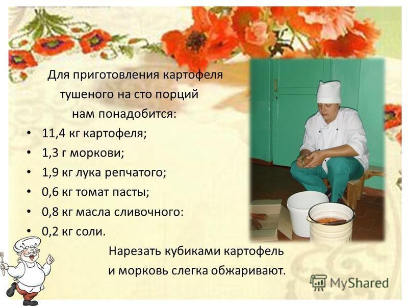 Для приготовления картофеля тушеного на сто порций нам понадобится: 11,4 кг картофеля; 1,3 г моркови; 1,9 кг лука репчатого; 0,6 кг томат пасты; 0,8 кг масла сливочного: 0,2 кг соли. Нарезать кубиками картофель и морковь слегка обжаривают.