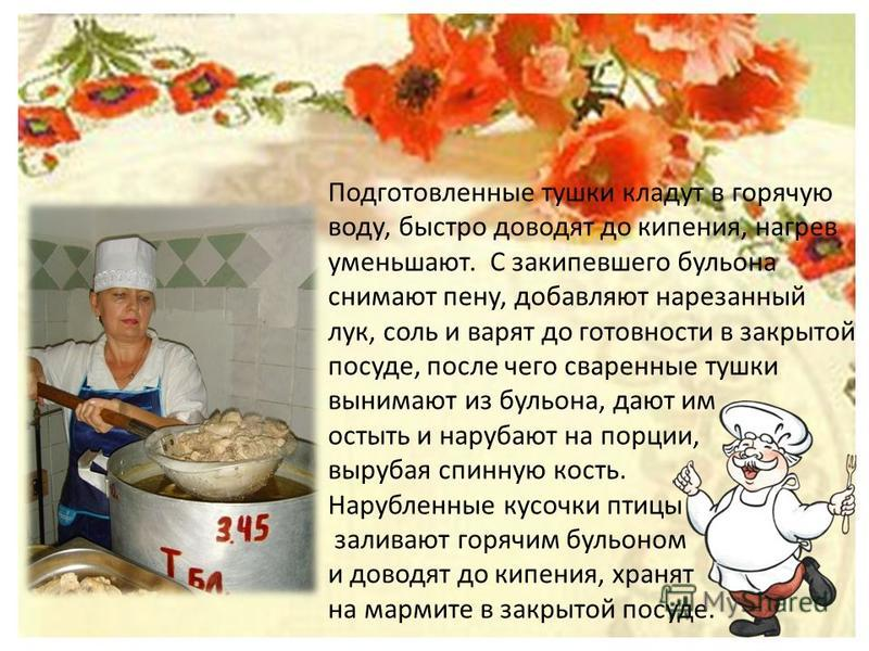 Подготовленные тушки кладут в горячую воду, быстро доводят до кипения, нагрев уменьшают. С закипевшего бульона снимают пену, добавляют нарезанный лук, соль и варят до готовности в закрытой посуде, после чего сваренные тушки вынимают из бульона, дают