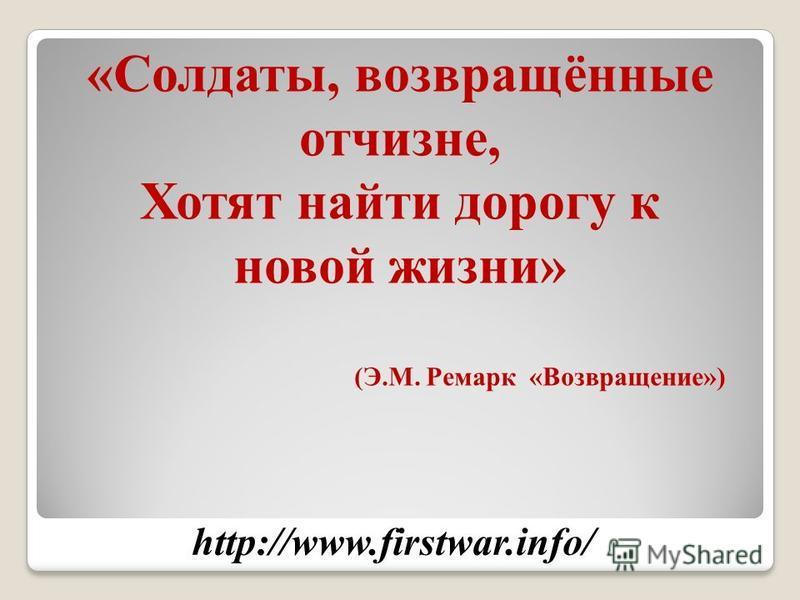 http://www.firstwar.info/ «Солдаты, возвращённые отчизне, Хотят найти дорогу к новой жизни» (Э.М. Ремарк «Возвращение»)