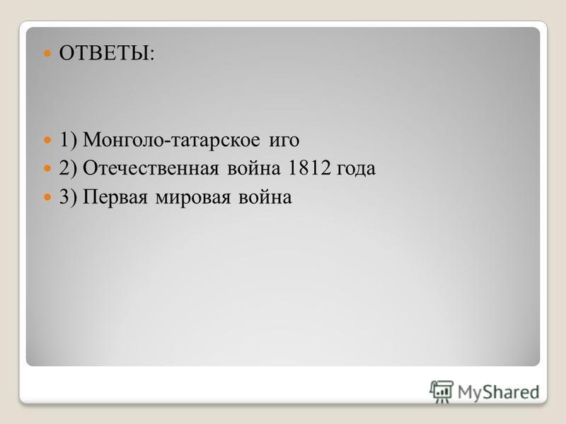 ОТВЕТЫ: 1) Монголо-татарское иго 2) Отечественная война 1812 года 3) Первая мировая война