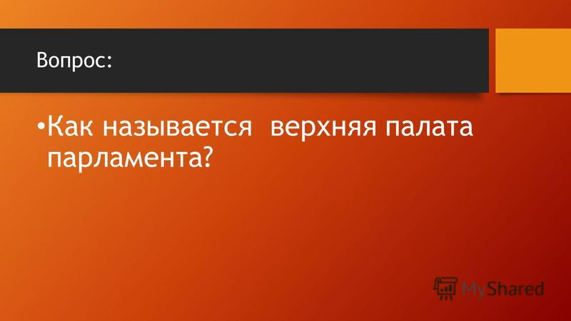 Вопрос: Как называется верхняя палата парламента?