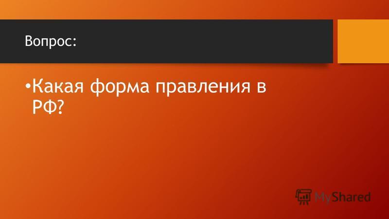 Вопрос: Какая форма правления в РФ?