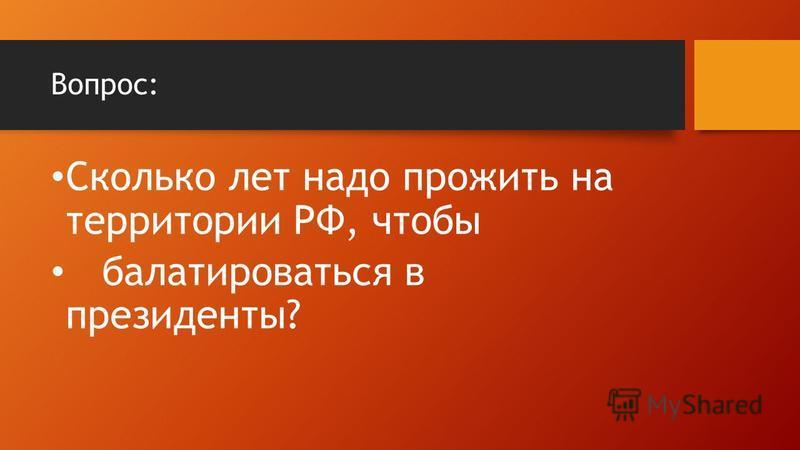 Вопрос: Сколько лет надо прожить на территории РФ, чтобы баллотироваться в президенты?