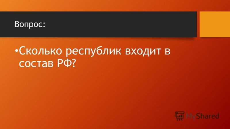 Вопрос: Сколько республик входит в состав РФ?