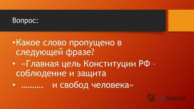 Вопрос: Какое слово пропущено в следующей фразе? «Главная цель Конституции РФ – соблюдение и защита ………. и свобод человека»