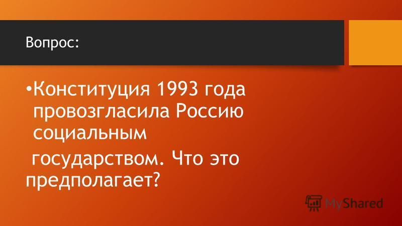 Вопрос: Конституция 1993 года провозгласила Россию социальным государством. Что это предполагает?