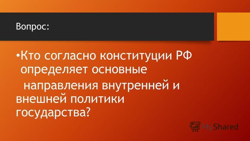 Вопрос: Кто согласно конституции РФ определяет основные направления внутренней и внешней политики государства?