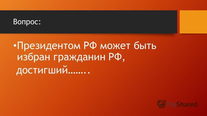 Вопрос: Президентом РФ может быть избран гражданин РФ, достигший……..