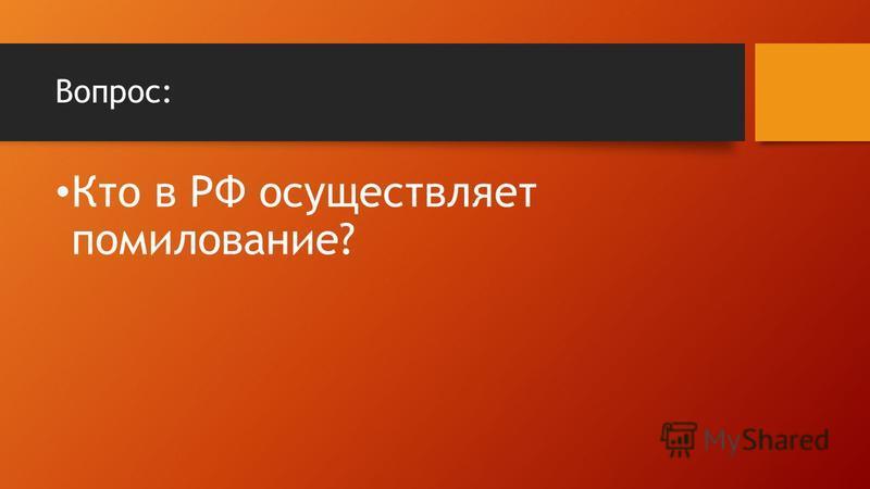 Вопрос: Кто в РФ осуществляет помилование?