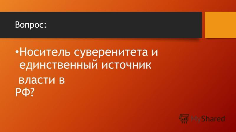 Вопрос: Носитель суверенитета и единственный источник власти в РФ?