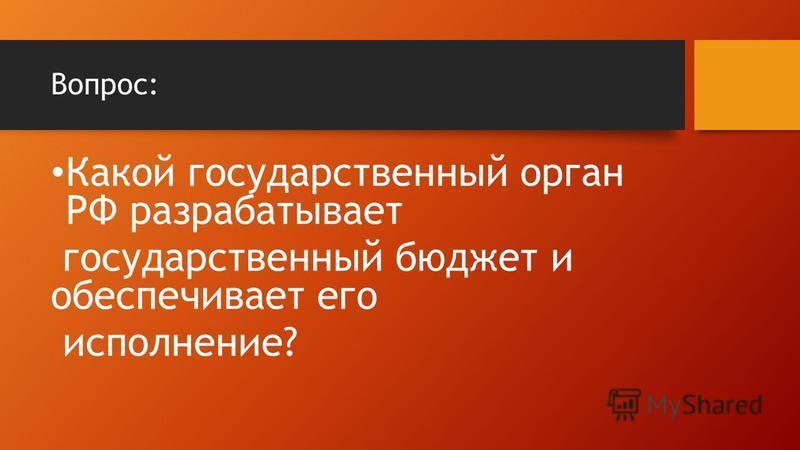 Вопрос: Какой государственный орган РФ разрабатывает государственный бюджет и обеспечивает его исполнение?