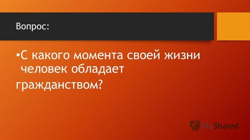 Вопрос: С какого момента своей жизни человек обладает гражданством?