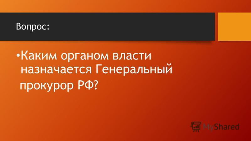 Вопрос: Каким органом власти назначается Генеральный прокурор РФ?