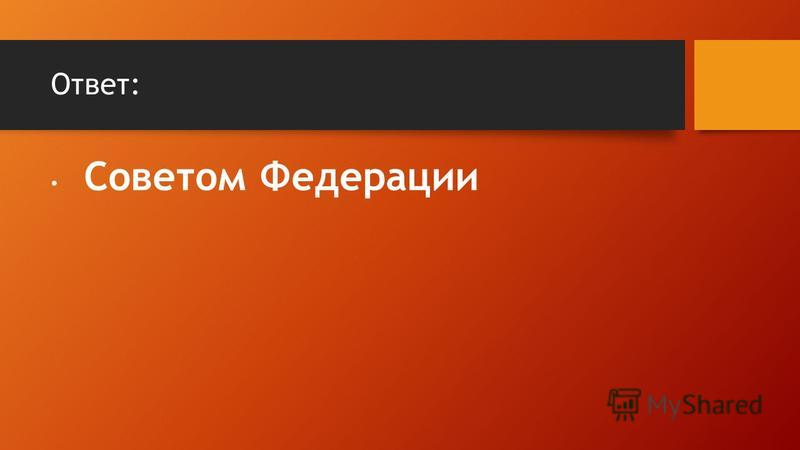 Ответ: Советом Федерации