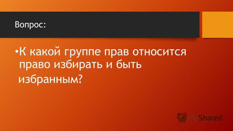 Вопрос: К какой группе прав относится право избирать и быть избранным?
